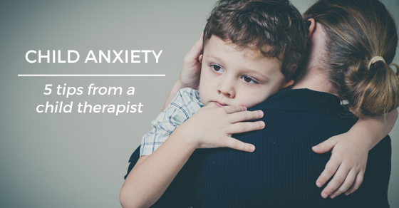The 5 Most Important Things to Do When Your Child Has Anxiety