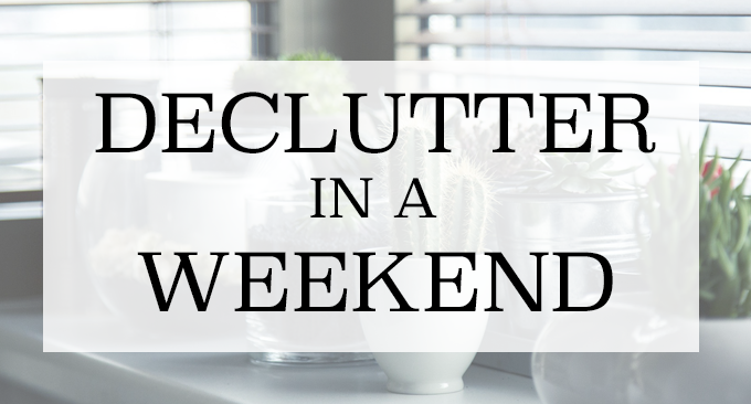 HOW TO DECLUTTER IN A WEEKEND