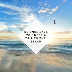 Why Science Says You Need A Trip To The Beach